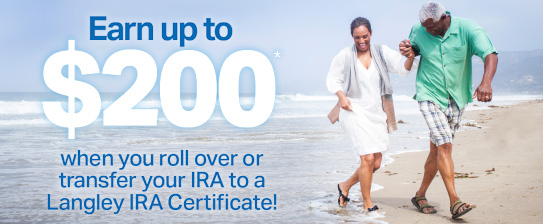 Earn up to $200* when you roll over or transfer your IRA to a Langley IRA Certificate!